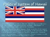 Political system of Hawaii. Government in Hawaii is similar to other U.S. states but has several differences. The state constitution was modeled from the constitution of the Kingdom of Hawaii, modified to not conflict with the U.S. Constitution. English and Hawaiian are official languages, though in