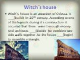 Witch`s house. Witch`s house is an attraction of Odessa. It ____(build) in 20th century. According to one of the legends during it`s construction it occurred that there wasn`t enough money. And architects ____(decide )to combine two side walls together .So the house ____(begin) to resemble a triangl