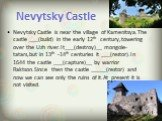 Nevytsky Castle. Nevytsky Castle is near the village of Kamenitsya.The castle ___(build) in the early 12th century,towering over the Uzh river.It___(destroy)__ mongole-tatars,but in 13th -14th centuries it ___(restor).In 1644 the castle ___(capture)__ by warrior Raktson.Since then the castle _____(r