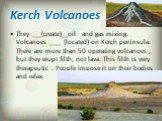 Kerch Volcanoes. They ___(create)__oil and gas mixing. Volcanoes ____ (located) on Kerch peninsula. There are more than 50 operating volcanoes , but they erupt filth, not lava. This filth is very therapeutic . People impose it on their bodies and relax.