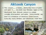 Aktovsk Canyon. This canyon___ (create)__destructive force of water and wind. It___ (located) near Nikolaev region at the Mertvovod river. Aktovsk canyon is a unique complex of ecosystem and water . Some scientist say that it is a miniature of American Great Canyon. Every day many climbers and adven