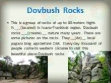Dovbush Rocks. This is a group of rocks of up to 80 meters hight. It___ (located) in Ivano-Frankivsk region. Dovbush rocks ___(create) __ nature many years . There are some pictures on the rocks . They __(do)__ local pagans long ago before Crist. Every day thousand of people come to western Ukraine