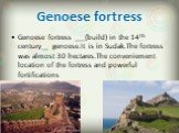 Genoese fortress. Genoese fortress ___(build) in the 14th century__ genoese.It is in Sudak.The fortress was almost 30 hectares.The conveniement location of the fortress and powerful fortifications
