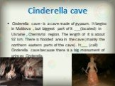 Cinderella cave. Cinderella cave - is a cave made of gypsum. It begins in Moldova , but biggest part of it ___(located) in Ukraine , Chernivtsi region. The length of it is about 92 km. There is flooded area in the cave (mainly the northern eastern parts of the cave) . It___ (call) Cinderella cave be
