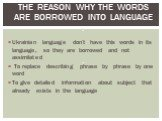The reason why the words are borrowed into language : . Ukrainian language don't have this words in its language, so they are borrowed and not assimilated To replace describing phrase by phrase by one word To give detailed information about subject that already exists in the language