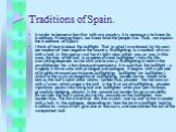 Traditions of Spain. In order to become familiar with any country, it is necessary to know its traditions. Knowing them, we know what the people live. Thus, we explain the traditions of Spain! I think all heard about the bullfight. That is what I mentioned, by his own perception of how negative the