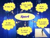 Sport To keep fit To have a good time To be healthy To look wonderful To be more organized To control the body