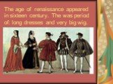 The age of renaissance appeared in sixteen century. The was period of: long dresses and very big wig.