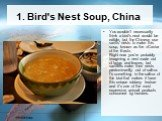 1. Bird's Nest Soup, China. You wouldn't necessarily think a bird's neat would be edible, but the Chinese use swifts' nests to make this soup, known as the «Caviar of the East». Right now you're probably imagining a nest made out of twigs and leaves, but swiftlets make their nests predominantly out