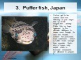 3. Puffer fish, Japan. You've got to be careful with this delicacy or you might end up in the morgue.The deadly Puffer fish, or fugu, however, is the ultimate delicacy in Japan even though its skin and insides contain the poisonous toxin todrotoxin, which is 1,250 times stronger than cyanide. That's
