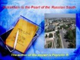 Astrakhan is the Pearl of the Russian South. The author of the project is Poplutin R.