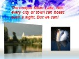 The unique Swan Lake. Not every city or town can boast such a sight. But we can!