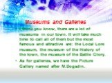 Museums and Galleries. I think you know, there are a lot of museums in our town. It will take much time to call all of them but the most famous and attractive are: the Local Lore museum, the museum of the History of the town, the museum of the Battle Glory. As for galleries, we have the Picture Gall