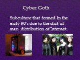 Cyber Goth. Subculture that formed in the early 90's due to the start of mass distribution of Internet.