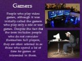 People who play video games, although it was initially called the gamers who play only a role or war games. Despite the fact that the term includes people who do not consider themselves full players, they are often referred to as those who spend a lot of time for games or interested in them. Gamers