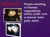 Informals -. People consisting of informal organizations, mostly youth, such as musical tastes punk, metal .