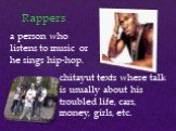 Rappers. a person who listens to music or he sings hip-hop. chitayut texts where talk is usually about his troubled life, cars, money, girls, etc.