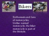 Bikers. Enthusiasts and fans of motorcycles. Unlike normal motorcycle, the biker motorcycle is part of the lifestyle.