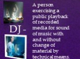 DJ -. A person exercising a public playback of recorded media for sound of music with and without change of material by technical means.