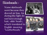 """Skinheads -. Name skinheads went because they shaved on lyso, for during the fight do not have enough hair, «skin head», which translated to English meaning """"Leatherheads."""""""