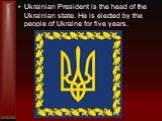 Ukrainian President is the head of the Ukrainian state. He is elected by the people of Ukraine for five years.