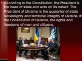 According to the Constitution, the President is the head of state and acts on its behalf. The President of Ukraine is the guarantor of state sovereignty and territorial integrity of Ukraine, of the Constitution of Ukraine, the rights and freedoms of men and citizens.