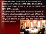 The President of Ukraine is elected by the citizens of Ukraine on the basis of universal, equal and direct suffrage by secret ballot for a term of five years. The President of Ukraine may be a citizen of Ukraine who has attained 35 years of having the right to vote, residing in Ukraine for the last