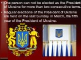 One person can not be elected as the President of Ukraine for more than two consecutive terms. Regular elections of the President of Ukraine are held on the last Sunday in March, the fifth year of the President of Ukraine.