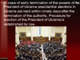 In case of early termination of the powers of the President of Ukraine presidential elections in Ukraine are held within ninety days after the termination of the authority. Procedure for election of the President of Ukraine is established by law.