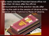 The newly elected President takes office not later than 30 days after the official announcement of the election results after taking the oath to the people of Ukraine at the session of the Verkhovna Rada of Ukraine.