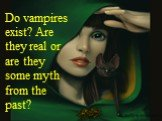 Do vampires exist? Are they real or are they some myth from the past?