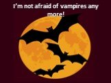 I'm not afraid of vampires any more!