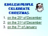 English people celebrate Christmas. on the 25th of December on the 31st of December on the 7th of January