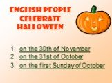 English people celebrate Halloween. on the 30th of November on the 31st of October on the first Sunday of October