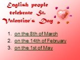 English people celebrate St. Valentine's Day. on the 8th of March on the 14th of February on the 1st of May