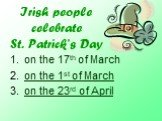 Irish people celebrate St. Patrick's Day. on the 17th of March on the 1st of March on the 23rd of April