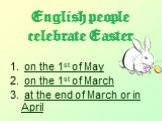 English people celebrate Easter. on the 1st of May on the 1st of March at the end of March or in April