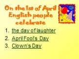 On the 1st of April English people celebrate. the day of laughter April Fool's Day Clown's Day