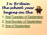 In Britain the school year begins on the. first Tuesday of September first Monday of September first of September