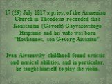 """17 (29) July 1817 a priest of the Armenian Church in Theodosia recorded that Konstantin (Gevork) Gayvazovskogo Hripsime and his wife was born """"Hovhannes, son Gevorg Aivazian"""". Ivan Aivazovsky childhood found artistic and musical abilities, and in particular, he taught himself to play the v"""