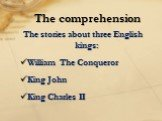 The stories about three English kings: William The Conqueror King John King Charles II. The comprehension