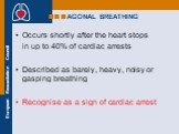 AGONAL BREATHING. Occurs shortly after the heart stops in up to 40% of cardiac arrests Described as barely, heavy, noisy or gasping breathing Recognise as a sign of cardiac arrest