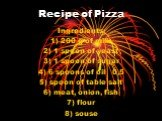 Recipe of Pizza. Ingredients: 1) 200 g of milk 2) 1 spoon of yeast 3) 1 spoon of sugar 4) 6 spoons of oil 0,5 5) spoon of table salt 6) meat, onion, fish 7) flour 8) souse