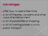 Advantages. offer how to spend free time a lot of theatres, concerts and other ways of entertainment a lot of possibilities of shopping a lot of working places in a city public transport