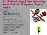 3. Pollution in big cities is becoming impossible and dangerous to your health. Ways to improve the immune system Eat a diet high in fruits, vegetables, and whole grains, and low in saturated fat. Exercise regularly. Maintain a healthy weight. Get adequate sleep. Take steps to avoid infection, such
