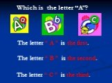 """The letter """" A """" is the first. The letter """" C """" is the third. The letter """" B """" is the second. Which is the letter """"A""""?"""