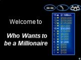 9 8 7 6 5 4 3 2 alt= Million 0,000 0,000 5,000 ,000 ,000 ,000 ,000 ,000 alt,000 alt=,000 0 0 0. Welcome to Who Wants to be a Millionaire. 50:50