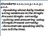 Standarts: 1.1.2.; 1.1.3.: 2.2.3.; 4.1.2. Speaking about daily routine using sentences in the Simple Present Simple correctly; asking and answering using Slimple Present correctly; demonstrate speaking skills, can tell the time.
