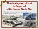 The development of tank in the period of the Second World War. The ideal tank is a balance between firepower, mobility and security.