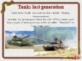 """Tanks last generation. Light tanks finally turn into combat vehicles: floating, reconnaissance, and later by air transport. Since the mid 1950s. medium and heavy types of tanks give way to the so-called. """"Standard"""" or """"main battle tank."""""""